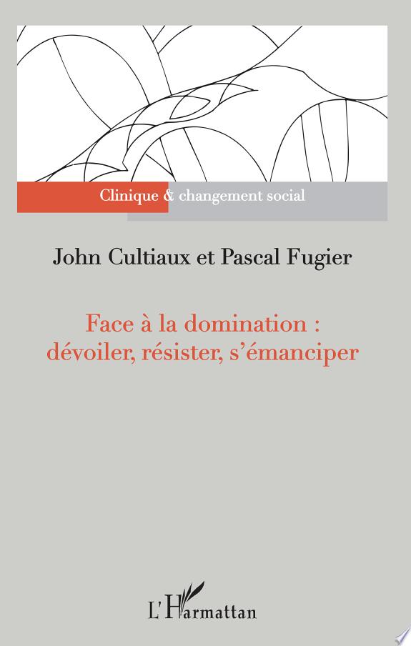 Face à la domination : dévoiler, résister, s'émanciper / [sous la direction de] John Cultiaux et Pascal Fugier.- Paris : l'Harmattan , copyright 2017