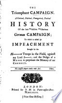 The Triumphant Campaign  A Critical  Political  Panegyrical  Poetical History of the Late    Active    Glorious German Campaign   to which is Added an Impeachment Brought by the H  n Troops in the Field  Against My Lord S r