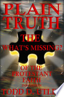 Plain Truth  The  What s Missing   Of the Protestant Faith