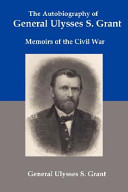 The Autobiography of General Ulysses. S. Grant: Memoirs of the Civil War