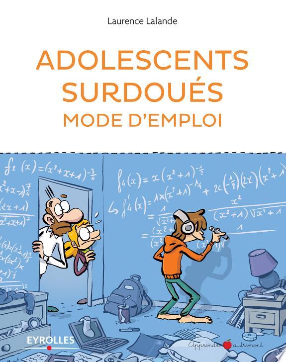 Adolescents surdoués : mode d'emploi / Laurence Lalande.- Paris : Eyrolles , DL 2017