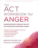 The ACT Workbook for Anger: Manage Emotions and Take Back Your Life with Acceptance and Commitment Therapy