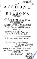 An account of the reasons why many citizens of Exon have withdrawn from the ministry of mr  Joseph Hallet and mr  James Peirce  an answer  by J  Eveleigh  to mr  Peirce s state of the case  To which is added a postscript