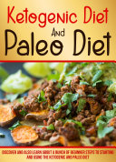 Ketogenic Diet And Paleo Diet Discover And Also Learn About A Bunch Of Beginner Steps To Starting And Using The Ketogenic And Paleo Diet