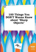 100 Things You Don t Wanna Know about Sharp Objects