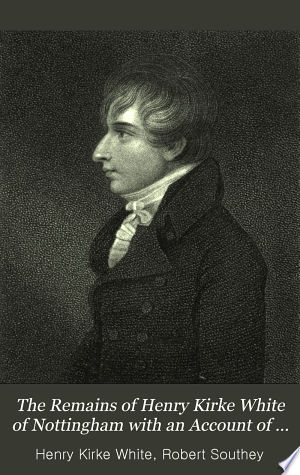 The Remains of Henry Kirke White of Nottingham with an Account of His Life