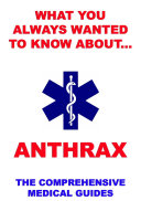 What You Always Wanted To Know About Anthrax (The Comprehensive Medical Guides) : straight-to-the-point, easily understandable and most comprehensive medical ebooks...