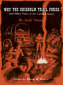 Why the Chisholm Trail Forks and Other Tales of the Cattle Country Written By The Master Chronicler Of The Range