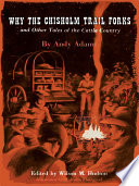 Why the Chisholm Trail Forks and Other Tales of the Cattle Country Written By The Master Chronicler Of The