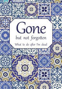 Gone But Not Forgotten - What To Do After I'm Dead : dead: notebook for recording my personal...