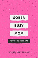 Sober Busy Mom Food Log Journal A Diet And Nutrition Lover S Companion And Food Log Planner Notebook