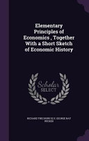 Elementary Principles of Economics, Together with a Short Sketch of Economic History Culturally Important And Is Part Of