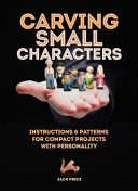 Carving Small Characters: Instructions and Patterns for Compact Projects with Personality