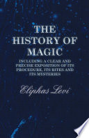 The History Of Magic Including A Clear And Precise Exposition Of Its Procedure Its Rites And Its Mysteries
