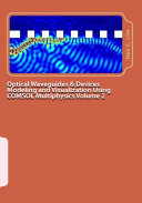 Optical Waveguides and Devices Modeling and Visualization Using COMSOL Multiphysics Volume 2: A Graphical Instructional Guide