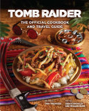 Tomb Raider The Official Cookbook And Travel Guide