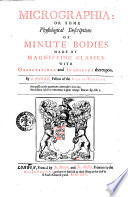 Micrographia  Or Some Physiological Descriptions of Minute Bodies Made by Magnifying Glasses  With Observations and Inquiries Thereupon  By R  Hooke  Fellow of the Royal Society