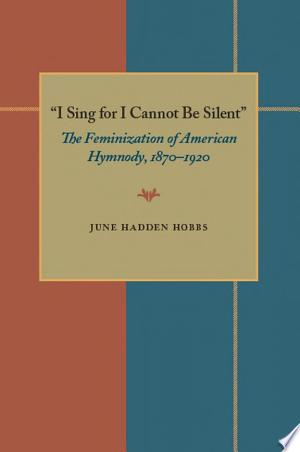 I Sing for I Cannot Be Silent: The Feminization of American Hymnody, 1870–1920 - ISBN:9780822974963