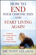 How To End Your Chronic Pain And Start Living Again A Drug Free Non Surgical Approach To Beating Chronic Pain And Health Conditions