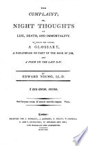The Complaint Or  Night Thoughts on Life  Death  and Immortality  to which are Added a Glossary  a Paraphrase on Part of the Book of Job  and a Poem on the Last Day