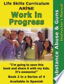 Life Skills Curriculum: ARISE Work In Progress, Book 2: Substance Abuse & Guns (Instructor's Manual)