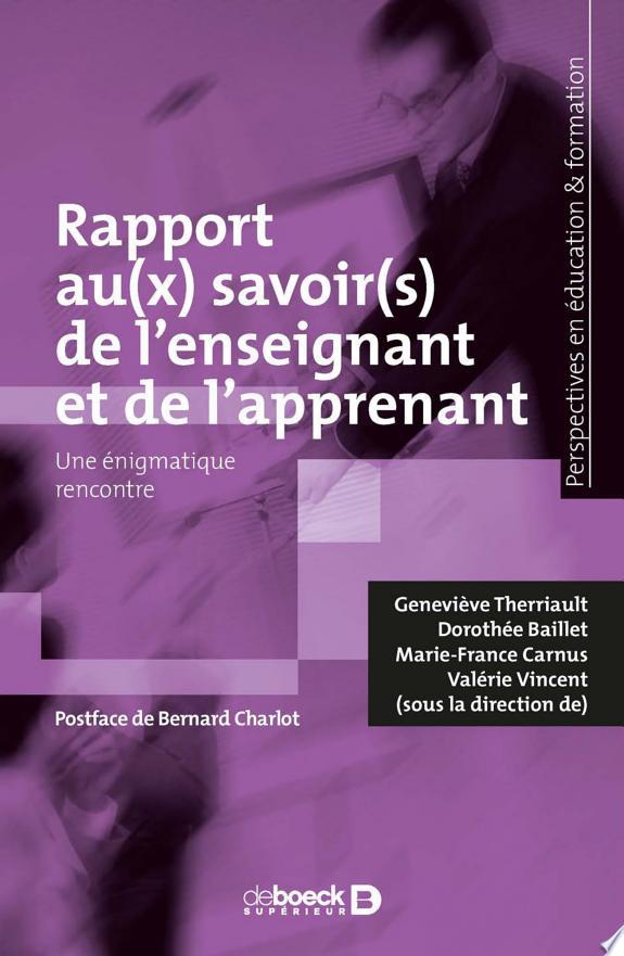 Rapport au(x) savoir(s) de l'enseignant et de l'apprenant : une énigmatique rencontre / Geneviève Therriault, Dorothée Baillet, Marie-France Carnus & Valérie Vincent (sous la direction de) ; postface de Bernard Charlot.- Louvain-La-Neuve : De Boeck supérieur , DL 2017