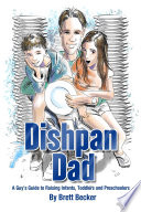 Dishpan Dad A Guy S Guide To Raising Infants Toddlers And Preschoolers