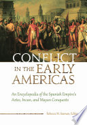 Conflict in the Early Americas  An Encyclopedia of the Spanish Empire s Aztec  Incan  and Mayan Conquests