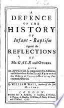 A defence of the history of infant baptism against the reflections of Mr  Gale and others  With an appendix containing the additions and alterations in the third edition of the history of infant baptism  etc