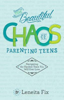 The Beautiful Chaos of Parenting Teens  Navigating the Hardest Years Your Will Ever Love