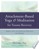 Attachment Based Yoga   Meditation for Trauma Recovery  Simple  Safe  and Effective Practices for Therapy