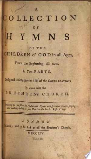 A collection of hymns of the children of God in all ages, from the beginning till now: In two parts. Designed chiefly for the use of the congregations in union with the Brethren's church ...