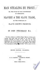 Man Stealing By Proxy Or The Guilt Of Our Countrymen In Upholding Slavery And The Slave Trade By The Purchase Of Slave Grown Produce