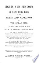 Lights and shadows of New York life  or  The sights and sensations of the great city     Illustrated with numerous fine engravings of noted places  life and scenes in New York
