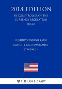 Liquidity Coverage Ratio Liquidity Risk Measurement Standards Us Comptroller Of The Currency Regulation Occ 2018 Edition