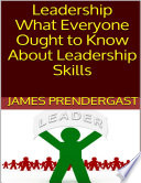 Leadership  What Everyone Ought to Know About Leadership Skills