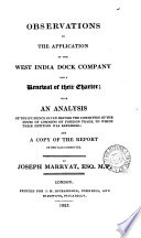 Observations on the application of the West India dock company for a renewal of their charter  with an analysis of the evidence given before the Committee of the House of commons on foreign trade  to which their petition was referred  and a copy of the report of the said committee