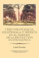 Checoslovaquia, Guatemala y México en el Período de la Revolución Guatemalteca: Ibero-Americana Pragensia - Supplementum 32/2013