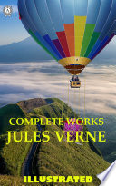Complete Works of Jules Verne (illustrated): A Jorney To The Centre Of The Earth, From The Earth To The Moon, The Floating Island, The Children Of Capitan Grant, Twenty Thousand Leagues Under The Sea