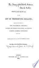 A Popular Manual of the Art of Preserving Health  embracing the subjects of diet  air  exercise  gymnastics  general and physical education  occupations  bathing  clothing  ventilation  etc  etc  Designed for the use of all ranks and professions in society