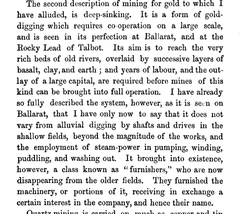 The second description of mining for gold to which I have alluded is deep sinking It is a form of gold digging which requires co operation on a large scale and is seen in its perfection at Ballarat and at the Eocky Lead of Talbot Its aim is to reach the very rich beds of old rivers overlaid by successive layers of basalt clay and earth and years of labour and the outlay of a large capital are required before mines of this kind can be brought into full operation I have already so fully described the system however as it is seen on Ballarat that I have only now to say that it does not vary from alluvial digging by shafts and drives in the shallow fields beyond the magnitude of the works and the employment of steam power in pumping winding puddling and washing out It brought into existence however a class