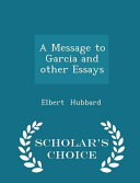 A Message to Garcia and Other Essays   Scholar s Choice Edition