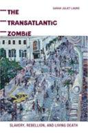 The transatlantic zombie : slavery, rebellion, and living death /