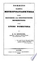 Nordens äldsta Metropolitankyrka eller Historisk och arkitektonisk beskrifning öfver Lunds Domkyrka