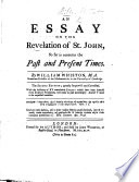 An Essay on the Revelation of St  John  so far as concerns the past and present times  By William Whiston     The second edition  greatly improv d and corrected  With the addition of XV remarkable events which have been foretold from Scripture prophecies  etc   With the text   L P