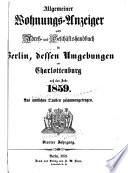 Allgemeiner Wohnungs-Anzeiger nebst Adress-und Geschäftshandbuch für Berlin, desse Umgebungen und Charlottenburg auf das Jahr 1859. aus Amtlichen quellen zusammenengetragen : 4th Jahrgang