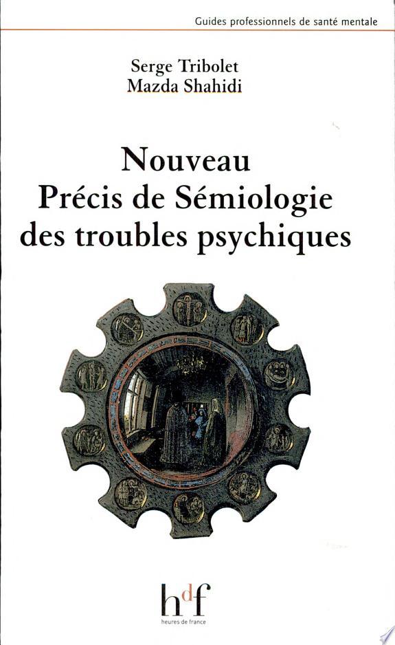 Nouveau précis de sémiologie des troubles psychiques / Serge Tribolet, Mazda Shahidi.- Paris : Heures de France , impr. 2005 (41-Vendôme : Vendôme impr.)