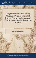 Typographical Antiquities  History  Origin  and Progress  of the Art of Printing  from Its First Invention and from Its Introduction Into England  by Caxton