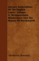 Literary Associations of the English Lakes   Volume II  Westmoreland  Windermere and the Haunts of Wordsworth