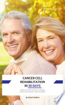 Cancer Cell Rehabilitation In 30 Days : from renowned health coach and author robert...
